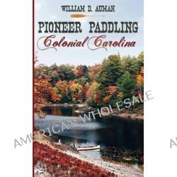 Pioneer Paddling Colonial Carolina by William D Auman, 9781608445264.
