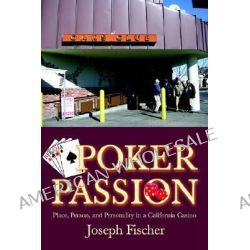 Poker Passion, Place, Person, and Personality in a California Casino by Joseph Fischer, 9780595391233.