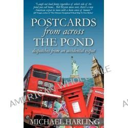 Postcards from Across the Pond, Dispatches from and Accidental Expat by Michael Harling, 9781469956824.