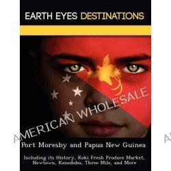 Port Moresby and Papua New Guinea, Including Its History, Koki Fresh Produce Market, Newtown, Konedobu, Three Mile, and More by Sam Night, 9781249221692.
