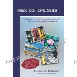 Puerto Rico Travel Secrets, An Insiders Guide to Making Your Puerto Rico Vacation Unforgettable! by Courtney Kostelecky, 9781441429094.