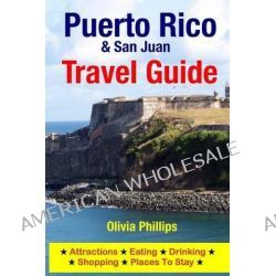 Puerto Rico & San Juan Travel Guide, Attractions, Eating, Drinking, Shopping & Places to Stay by Olivia Phillips, 9781500545062.