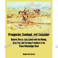 Prospector, Cowhand, and Sodbuster, Historic Places Associated with the Mining, Ranching, and Farming Frontiers in the Trans-Mississippi West by National Park Service, 9781410220189.