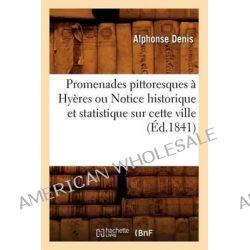 Promenades Pittoresques a Hyeres Ou Notice Historique Et Statistique Sur Cette Ville (Ed.1841) by Denis a, 9782012621046.