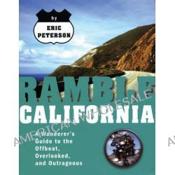 Ramble California, A Wanderer's Guide to the Offbeat, Overlooked, and Outrageous by Eric Peterson, 9781933108209.