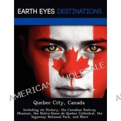 Quebec City, Canada, Including Its History, the Canadian Railway Museum, the Notre-Dame de Quebec Cathedral, the Saguenay National Park, and More by Dave Knight, 9781249223337.