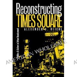 Reconstructing Times Square, Politics and Culture in Urban Development by Alexander J. Reichl, 9780700609505.