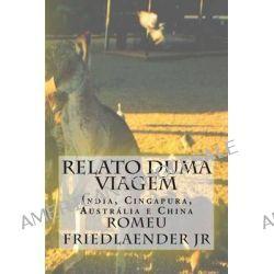 Relato Duma Viagem, India, Cingapura, Australia E China by MR Romeu Friedlaender Jr, 9781493769353.