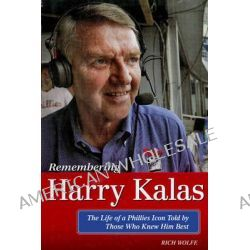 Remembering Harry Kalas, The Life of a Phillies Icon Told by Those Who Knew Him Best by Rich Wolfe, 9781600788123.