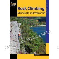 Rock Climbing Minnesota and Wisconsin, Rock Climbing Minnesota and Wisconsin by Mike Farris, 9780762773466.