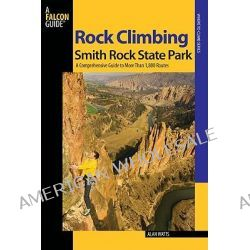 Rock Climbing Smith Rock State Park, A Comprehensive Guide to More Than 1,800 Routes by Alan Watts, 9780762741243.