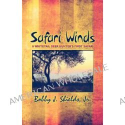 Safari Winds, A Whitetail Deer Hunter's First Safari by Bobby J Shields, Jr., 9781605633046.