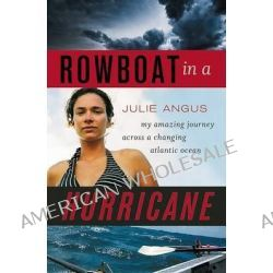 Rowboat in a Hurricane, My Amazing Journey Across a Changing Atlantic Ocean by Julie Angus, 9781553653370.