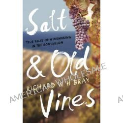 Salt & Old Vines, True Tales of Winemaking in the Roussillon by Richard W. H. Bray, 9781783520046.