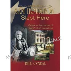 Sam Houston Slept Here, Homes of the Chief Executives of Texas by Bill O'Neal, 9781571685841.