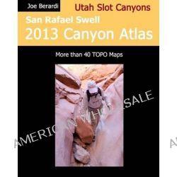 San Rafael Swell 2013 Canyon Atlas, Utah Slot Canyons by Joe Berardi, 9781492130833.