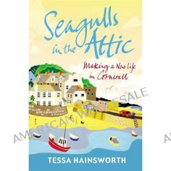 Seagulls in the Attic, Making a New Life in Cornwall by Tessa Hainsworth, 9781848092648.