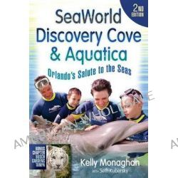 Seaworld, Discovery Cove & Aquatica, Orlando's Salute to the Seas by Kelly Monaghan, 9781937011024.