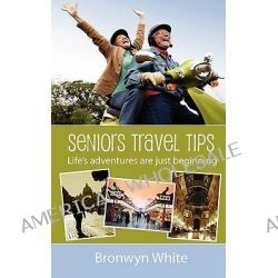 Seniors Travel Tips, Make the Most of Your Senior Status in Your Travels. Get the Best Deals, Discounts and Be Your Own Travel Agent. by MS Bronwyn Jane White, 9781463646752.