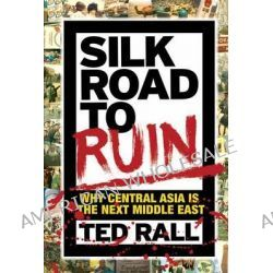 Silk Road to Ruin, Why Central Asia is the Next Middle East by Ted Rall, 9781561638857.
