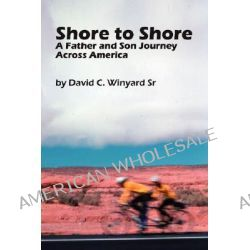 Shore to Shore, a Father-and-son Journey Across America by David C. Winyard Sr., 9781430317586.