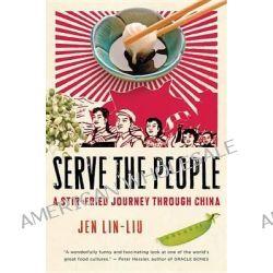 Serve the People: A Stir-Fried Journey Through China, A Stir-Fried Journey Through China by Jean Lin-Liu, 9780156033749.