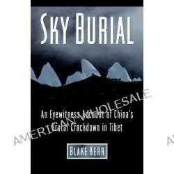 Sky Burial, An Eyewitness Account of China's Brutal Crackdown in Tibet by Blake Kerr, 9781466477575.