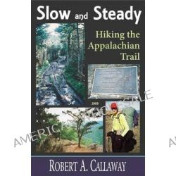 Slow and Steady, Hiking the Appalachian Trail by Robert A Callaway, 9781568251578.