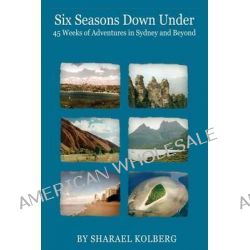 Six Seasons Down Under, 45 Weeks of Adventures in Sydney and Beyond by Sharael Kolberg, 9780988961005.