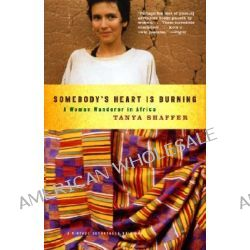 Somebody's Heart is Burning, A Tale of a Woman Wanderer in Africa by Tanya Shaffer, 9781400032594.