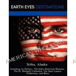 Sitka, Alaska, Including Its History, the Sitka Historical Museum, the St. Michael's Cathedral, the Saint Lazaria Wilderness, and More by Johnathan Black, 9781249222675.