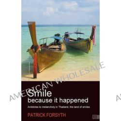Smile Because It Happened - Antidotes to Melancholy in Thailand, the Land of Smiles by Patrick Forsyth, 9781781330814.