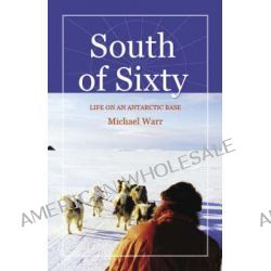 South of Sixty, Living on an Antarctic Base by Michael Warr, 9780973850406.