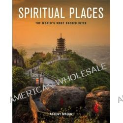 Spiritual Places, The World's Most Sacred Sites by Antony Mason, 9781782068549.