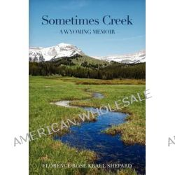 Sometimes Creek, A Wyoming Memoir by Florence Rose Krall Shepard, 9780984005611.