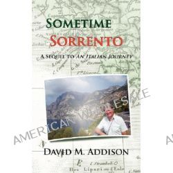 Sometime In Sorrento, A Sequel to an Italian Journey by David M. Addison, 9781425968359.