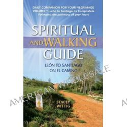 Spiritual and Walking Guide, Leon to Santiago on El Camino by Stacey Wittig, 9780615989396.