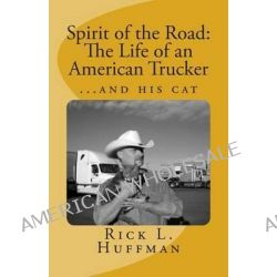 Spirit of the Road, The Life of an American Trucker...and His Cat by Rick L Huffman, 9781492252368.