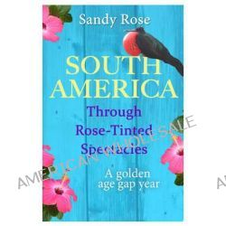 South America Through Rose-Tinted Spectacles, A Golden Age Gap Year by Sandy Rose, 9781909121423.