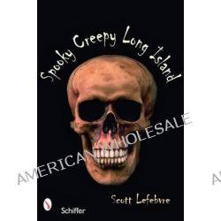 Spooky Creepy Long Island by Scott Lefebvre, 9780764328145.