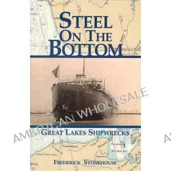 Steel on the Bottom, Great Lakes Shipwrecks by Frederick Stonehouse, 9781892384355.
