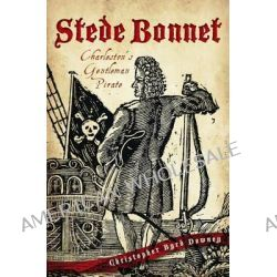 Stede Bonnet:, Charleston's Gentleman Pirate by Christopher Byrd Downey, 9781609495404.