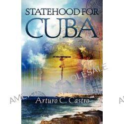 Statehood for Cuba, Tales of Cuba Along El Camino de Santiago by Arturo C Castro, 9781419674815.