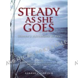 Steady as She Goes Womens Adventures at Sea, Women's Adventures at Sea by Barbara Sjoholm, 9781580050944.