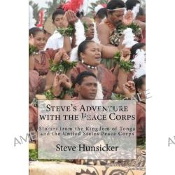 Steve's Adventure with the Peace Corps, Stories from the Kingdom of Tonga and the United States Peace Corps by Steve Hunsicker, 9781461141891.
