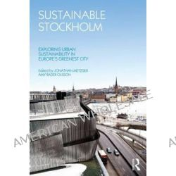 Sustainable Stockholm, Exploring Urban Sustainability in Europe's Greenest City by Jonathan Metzger, 9780415622134.