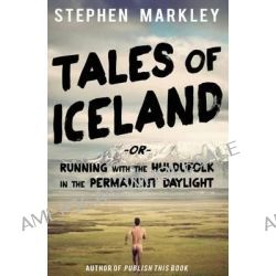 Tales of Iceland, Running with the Huldufolk in the Permanent Daylight by Stephen Markley, 9780989216517.