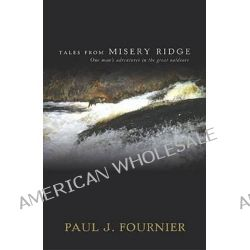 Tales from Misery Ridge, One Man's Adventures in the Great Outdoors by Paul J Fournier, 9781934031605.