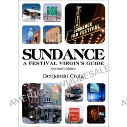 Sundance - A Festival Virgin's Guide, Surviving and Thriving in Park City at America's Most Important Film Festival by Benjamin Craig, 9780954173746.