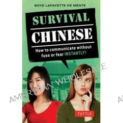 Survival Chinese: Mandarin Chinese Phrasebook, How to Communicate Without Fuss or Fear Instantly! by Boye Lafayette De Mente, 9780804844628.